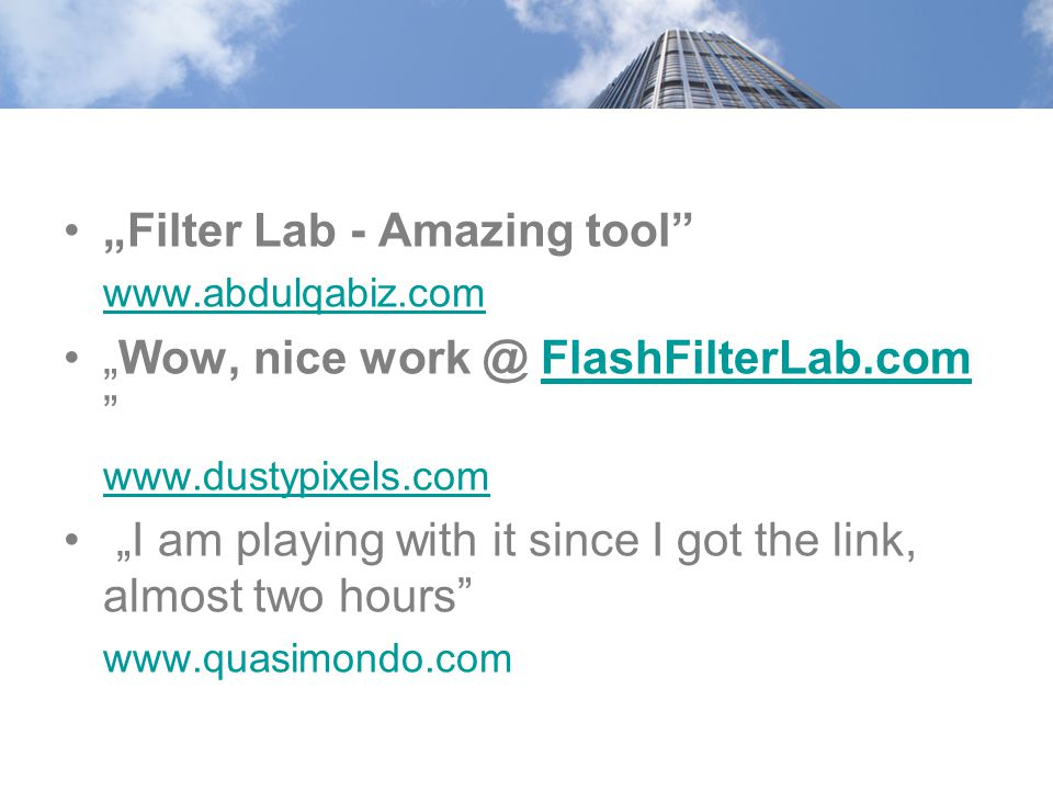 """Filter Lab - Amazing tool"" www.abdulqabiz.com ""Wow, nice work @ FlashFilterLab.com ""FlashFilterLab.com www.dustypixels.com ""I am playing with it sinc"