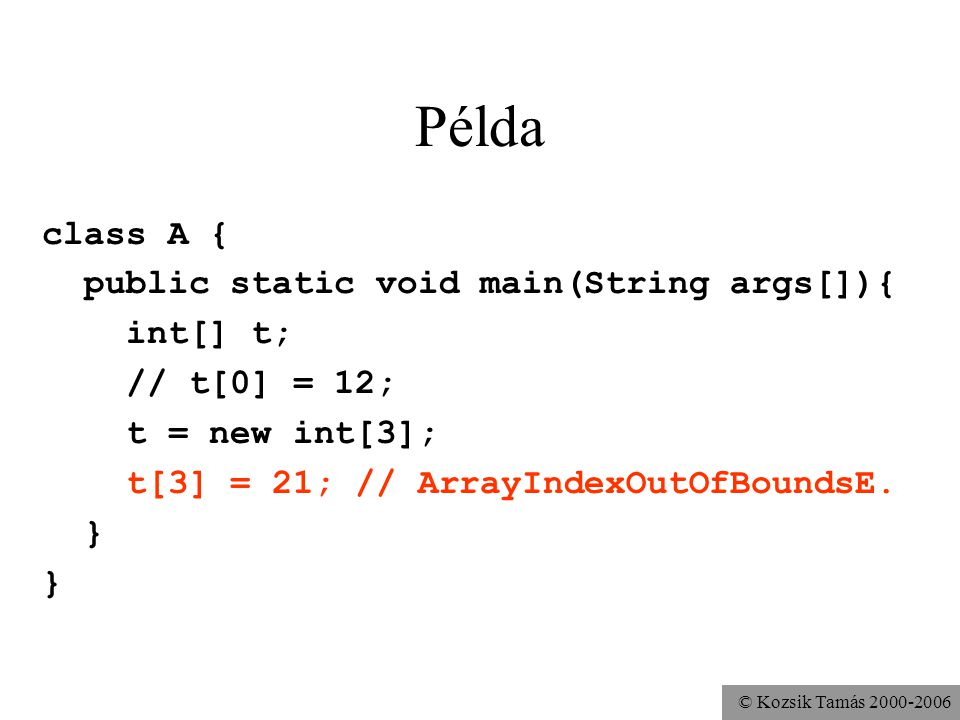 © Kozsik Tamás 2000-2006 Példa class A { public static void main(String args[]){ int[] t; // t[0] = 12; t = new int[3]; t[3] = 21; // ArrayIndexOutOfB