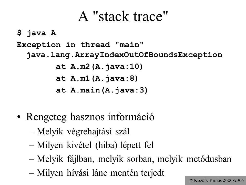 © Kozsik Tamás 2000-2006 A stack trace $ java A Exception in thread main java.lang.ArrayIndexOutOfBoundsException at A.m2(A.java:10) at A.m1(A.java:8) at A.main(A.java:3) Rengeteg hasznos információ –Melyik végrehajtási szál –Milyen kivétel (hiba) lépett fel –Melyik fájlban, melyik sorban, melyik metódusban –Milyen hívási lánc mentén terjedt