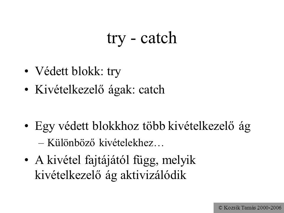 © Kozsik Tamás 2000-2006 try - catch Védett blokk: try Kivételkezelő ágak: catch Egy védett blokkhoz több kivételkezelő ág –Különböző kivételekhez… A kivétel fajtájától függ, melyik kivételkezelő ág aktivizálódik