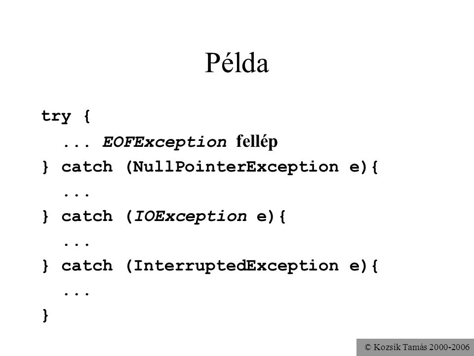 © Kozsik Tamás 2000-2006 Példa try {... EOFException fellép } catch (NullPointerException e){...