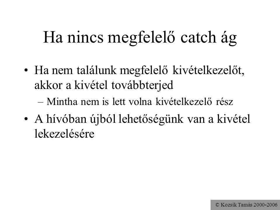 © Kozsik Tamás 2000-2006 Ha nincs megfelelő catch ág Ha nem találunk megfelelő kivételkezelőt, akkor a kivétel továbbterjed –Mintha nem is lett volna