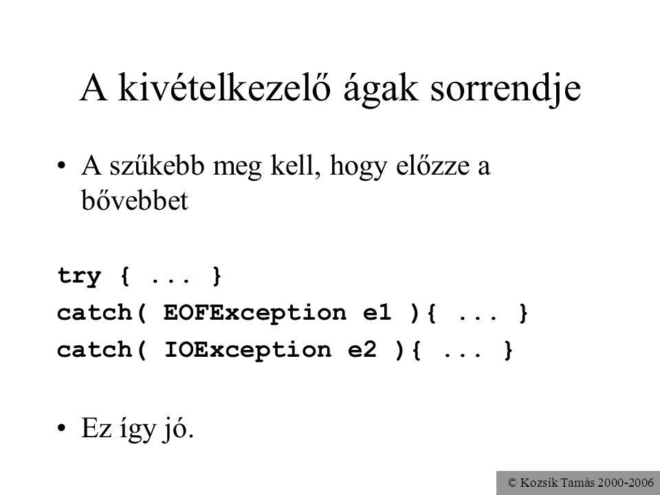 © Kozsik Tamás 2000-2006 A kivételkezelő ágak sorrendje A szűkebb meg kell, hogy előzze a bővebbet try {... } catch( EOFException e1 ){... } catch( IO