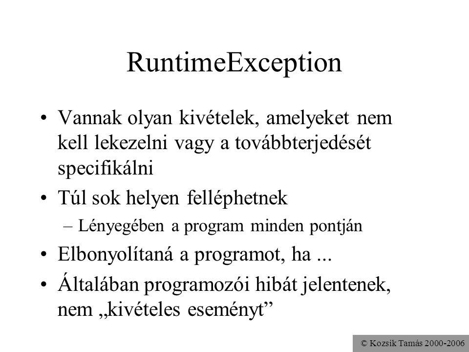 © Kozsik Tamás 2000-2006 RuntimeException Vannak olyan kivételek, amelyeket nem kell lekezelni vagy a továbbterjedését specifikálni Túl sok helyen felléphetnek –Lényegében a program minden pontján Elbonyolítaná a programot, ha...