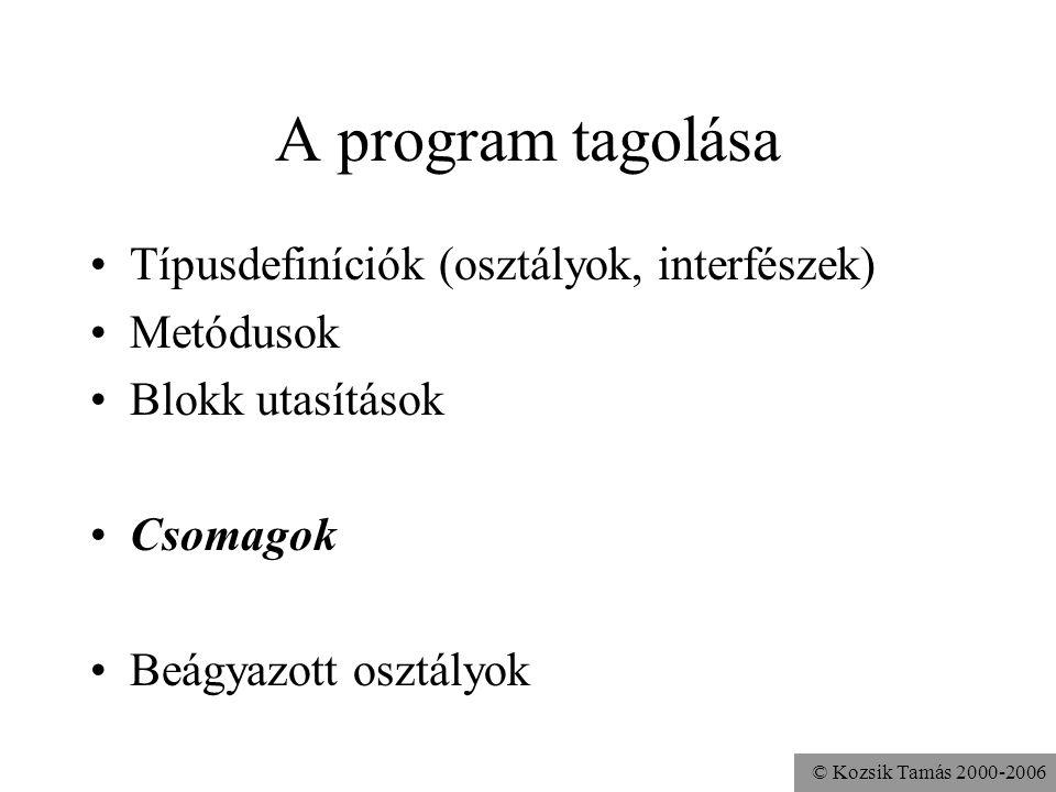 © Kozsik Tamás 2000-2006 A program tagolása Típusdefiníciók (osztályok, interfészek) Metódusok Blokk utasítások Csomagok Beágyazott osztályok
