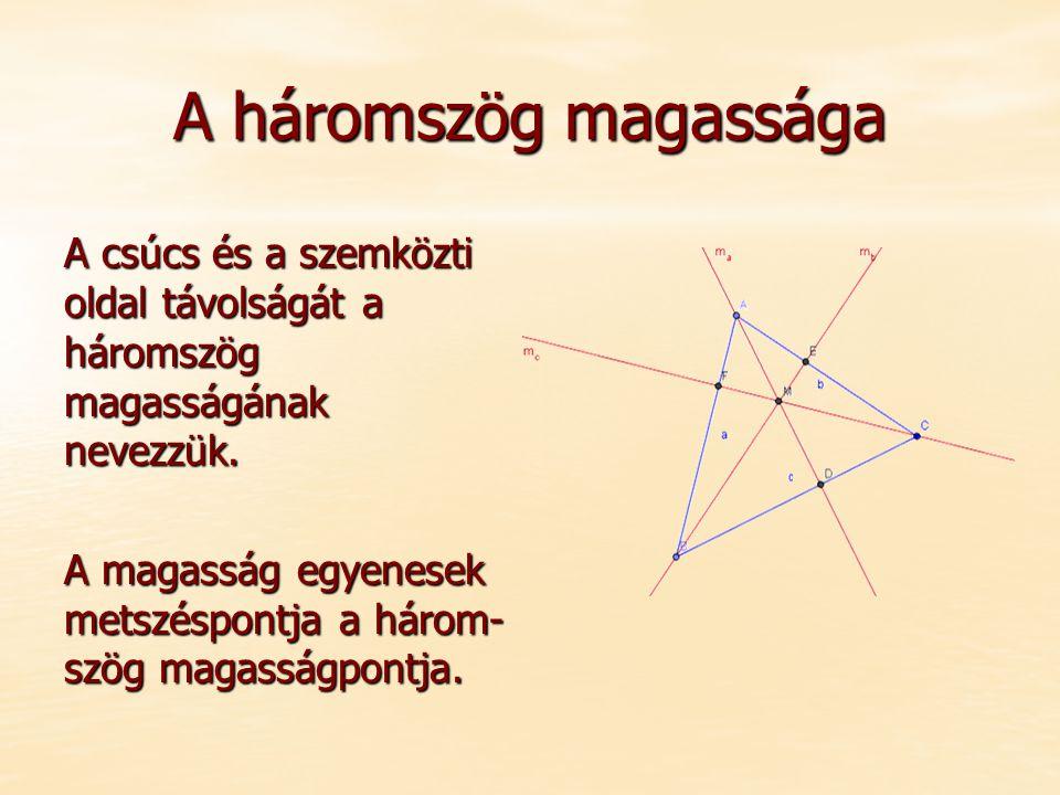 A háromszög magassága A csúcs és a szemközti oldal távolságát a háromszög magasságának nevezzük. A magasság egyenesek metszéspontja a három- szög maga