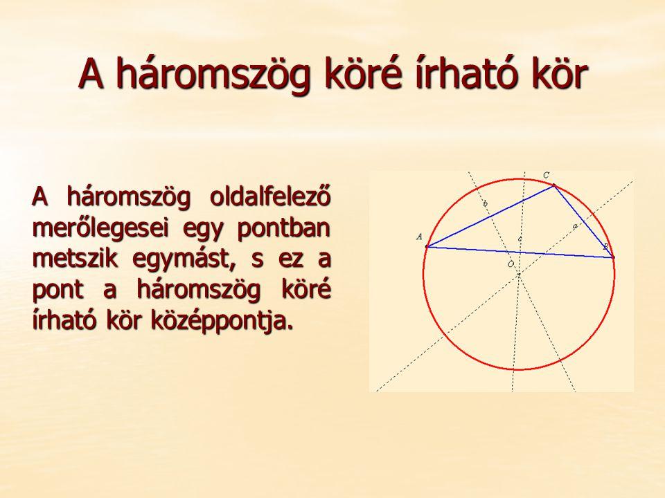 A háromszög köré írható kör A háromszög oldalfelező merőlegesei egy pontban metszik egymást, s ez a pont a háromszög köré írható kör középpontja.