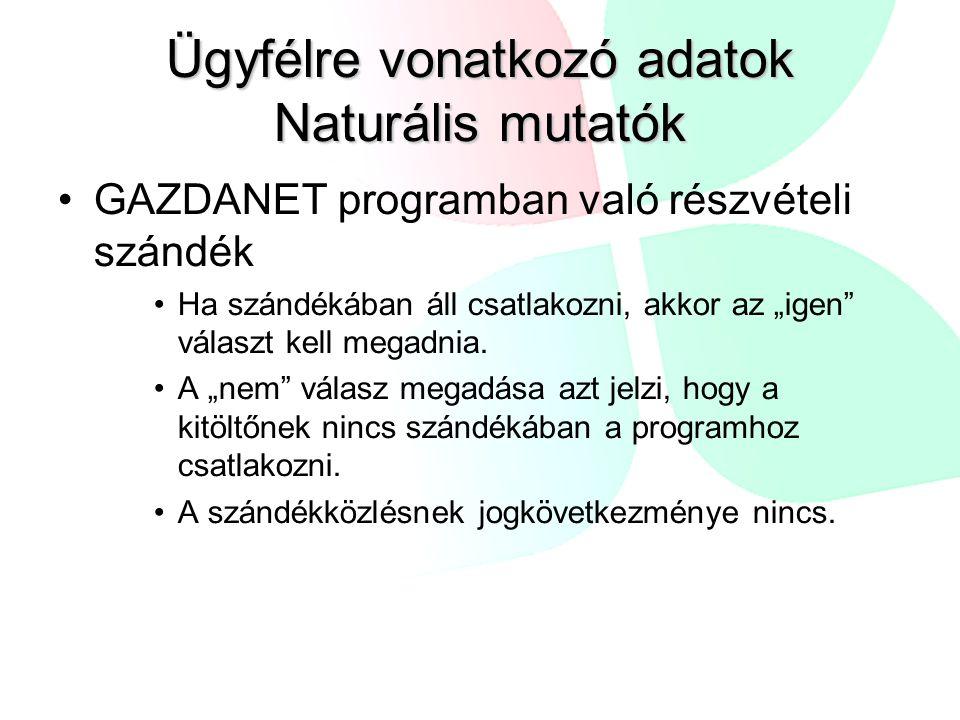 """Ügyfélre vonatkozó adatok Naturális mutatók GAZDANET programban való részvételi szándék Ha szándékában áll csatlakozni, akkor az """"igen"""" választ kell m"""