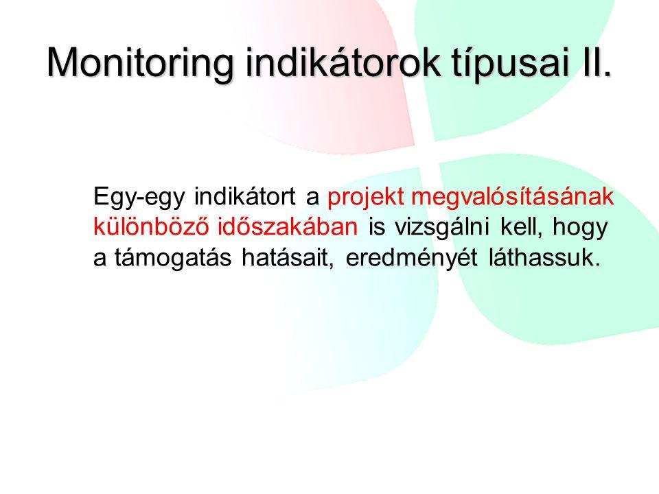 Monitoring indikátorok típusai II. Egy-egy indikátort a projekt megvalósításának különböző időszakában is vizsgálni kell, hogy a támogatás hatásait, e