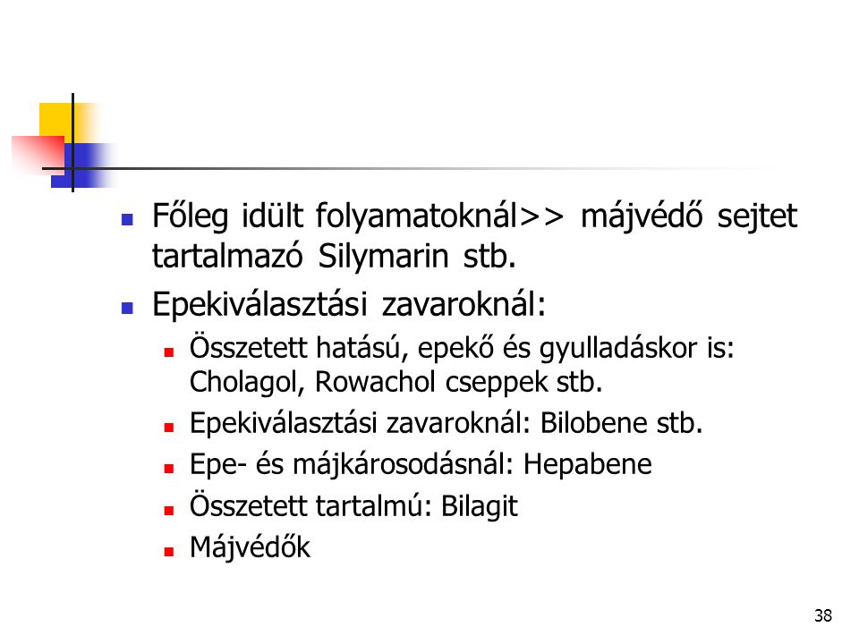 38 Főleg idült folyamatoknál>> májvédő sejtet tartalmazó Silymarin stb. Epekiválasztási zavaroknál: Összetett hatású, epekő és gyulladáskor is: Cholag