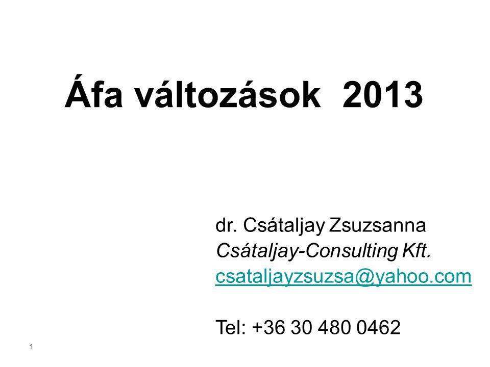 1 Áfa változások 2013 dr. Csátaljay Zsuzsanna Csátaljay-Consulting Kft. csataljayzsuzsa@yahoo.com Tel: +36 30 480 0462
