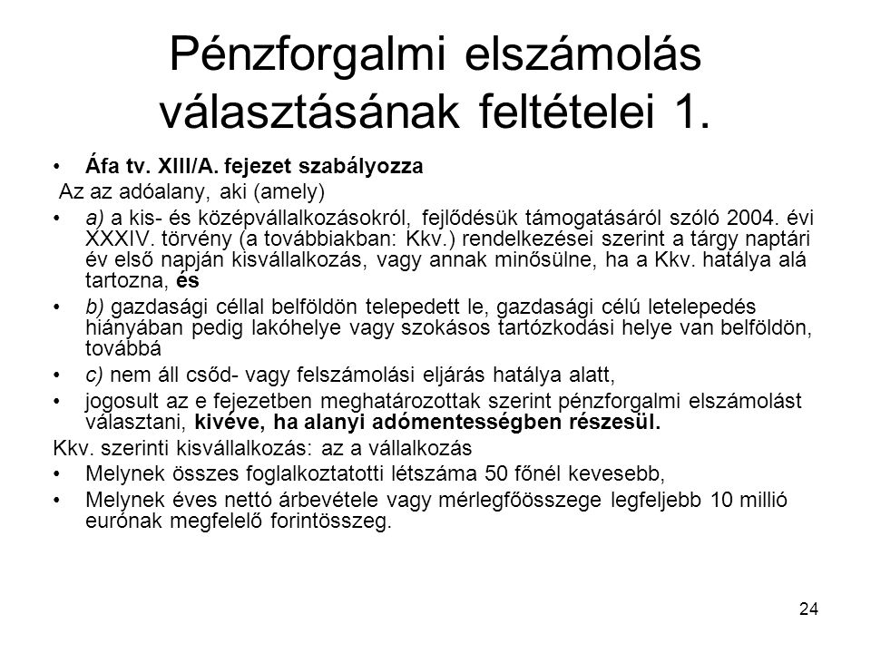 24 Pénzforgalmi elszámolás választásának feltételei 1. Áfa tv. XIII/A. fejezet szabályozza Az az adóalany, aki (amely) a) a kis- és középvállalkozások