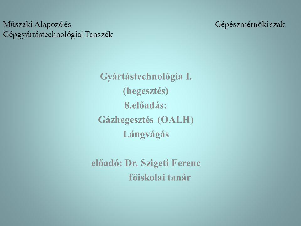 Műszaki Alapozó és Gépészmérnöki szak Gépgyártástechnológiai Tanszék Gyártástechnológia I. (hegesztés) 8.előadás: Gázhegesztés (OALH) Lángvágás előadó