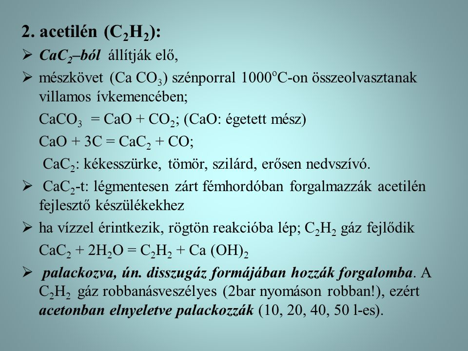 2. acetilén (C 2 H 2 ):  CaC 2 –ból állítják elő,  mészkövet (Ca CO 3 ) szénporral 1000 o C-on összeolvasztanak villamos ívkemencében; CaCO 3 = CaO