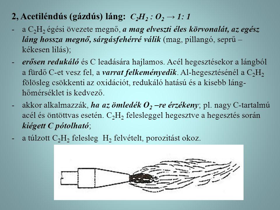 2, Acetiléndús (gázdús) láng: C 2 H 2 : O 2 → 1: 1 -a C 2 H 2 égési övezete megnő, a mag elveszti éles körvonalát, az egész láng hossza megnő, sárgásfehérré válik (mag, pillangó, seprű – kékesen lilás); -erősen redukáló és C leadására hajlamos.