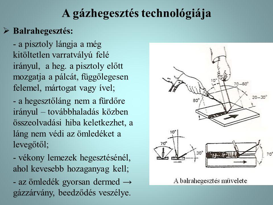 A gázhegesztés technológiája  Balrahegesztés: - a pisztoly lángja a még kitöltetlen varratvályú felé irányul, a heg. a pisztoly előtt mozgatja a pálc