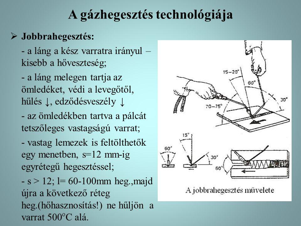 A gázhegesztés technológiája  Jobbrahegesztés: - a láng a kész varratra irányul – kisebb a hőveszteség; - a láng melegen tartja az ömledéket, védi a levegőtől, hűlés ↓, edződésveszély ↓ - az ömledékben tartva a pálcát tetszőleges vastagságú varrat; - vastag lemezek is feltölthetők egy menetben, s=12 mm-ig egyrétegű hegesztéssel; - s > 12; l= 60-100mm heg.,majd újra a következő réteg heg.(hőhasznosítás!) ne hűljön a varrat 500 o C alá.