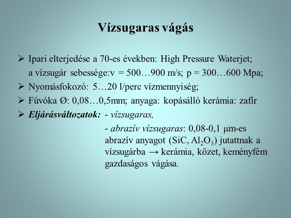 Vízsugaras vágás  Ipari elterjedése a 70-es években: High Pressure Waterjet; a vízsugár sebessége:v = 500…900 m/s; p = 300…600 Mpa;  Nyomásfokozó: 5…20 l/perc vízmennyiség;  Fúvóka Ø: 0,08…0,5mm; anyaga: kopásálló kerámia: zafír  Eljárásváltozatok: - vízsugaras, - abrazív vízsugaras: 0,08-0,1 μm-es abrazív anyagot (SiC, Al 2 O 3 ) jutattnak a vízsugárba → kerámia, kőzet, keményfém gazdaságos vágása.