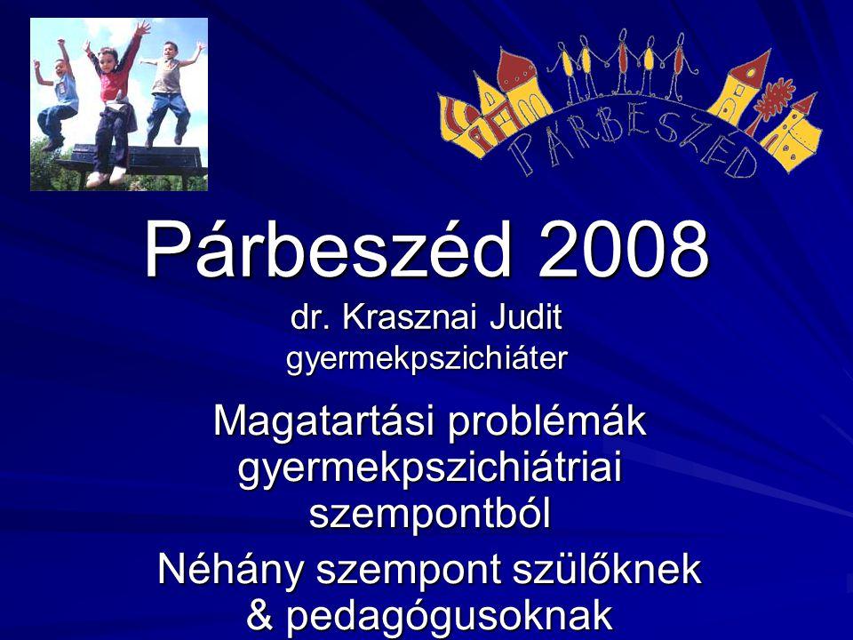 Párbeszéd 2008 dr. Krasznai Judit gyermekpszichiáter Magatartási problémák gyermekpszichiátriai szempontból Néhány szempont szülőknek & pedagógusoknak