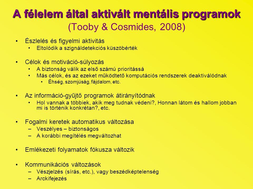 """A félelem által aktivált mentális programok A félelem által aktivált mentális programok (Tooby & Cosmides, 2008) Speciális következtetési rendszerek aktivációja –A veszélyt hordozó helyzetéből és tekintet-irányából való következtetés """"Seeing is knowing –Egyéb jelzések mély feldolgozása (evett e nemrég a ragadozó, etc.) Speciális tanulási rendszerek aktiválódása –Pl.: félelem kondicionálás, érzelmi tanulás Fiziológiai változások –A vér elhagyja az emésztőrendszert –Adrenalinszint megemelkedik –Szívritmus megváltozik –A vér a perifériákba áramlik –Készenléti izomállapot Viselkedéses döntési szabályok aktivációja –A fenyegetés természetétől függően eltérő cselekvések Elrejtőzés, menekülés, önvédelem, """"lefagyás"""