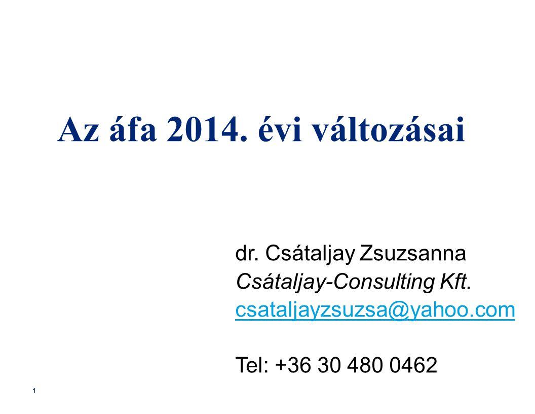 1 Az áfa 2014. évi változásai dr. Csátaljay Zsuzsanna Csátaljay-Consulting Kft. csataljayzsuzsa@yahoo.com Tel: +36 30 480 0462