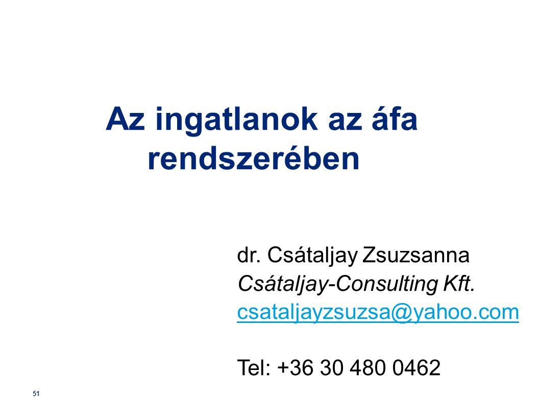51 Az ingatlanok az áfa rendszerében dr. Csátaljay Zsuzsanna Csátaljay-Consulting Kft. csataljayzsuzsa@yahoo.com Tel: +36 30 480 0462