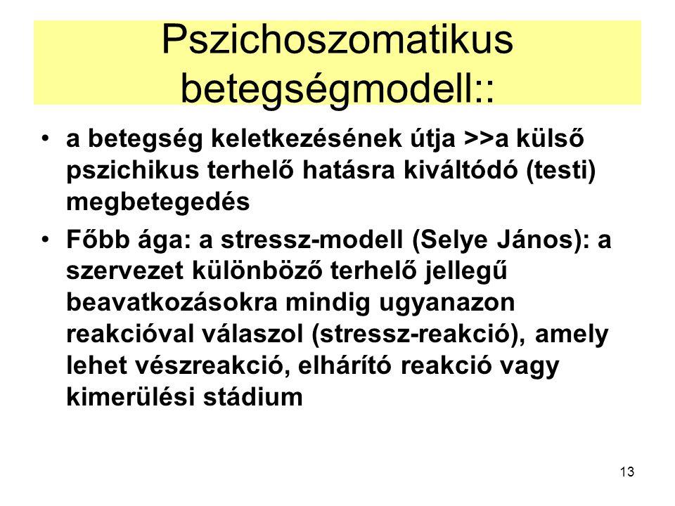 13 Pszichoszomatikus betegségmodell:: a betegség keletkezésének útja >>a külső pszichikus terhelő hatásra kiváltódó (testi) megbetegedés Főbb ága: a stressz-modell (Selye János): a szervezet különböző terhelő jellegű beavatkozásokra mindig ugyanazon reakcióval válaszol (stressz-reakció), amely lehet vészreakció, elhárító reakció vagy kimerülési stádium