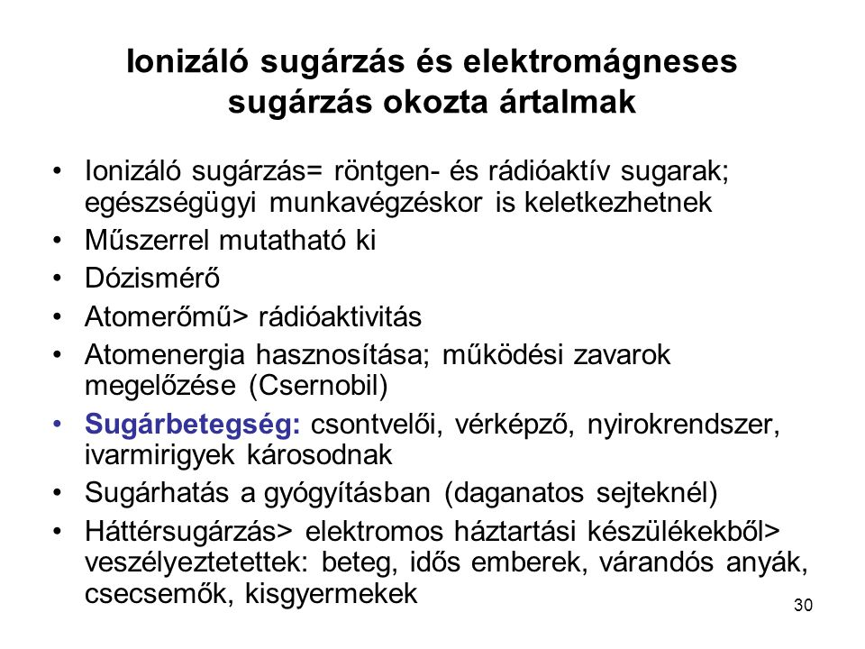 30 Ionizáló sugárzás és elektromágneses sugárzás okozta ártalmak Ionizáló sugárzás= röntgen- és rádióaktív sugarak; egészségügyi munkavégzéskor is kel
