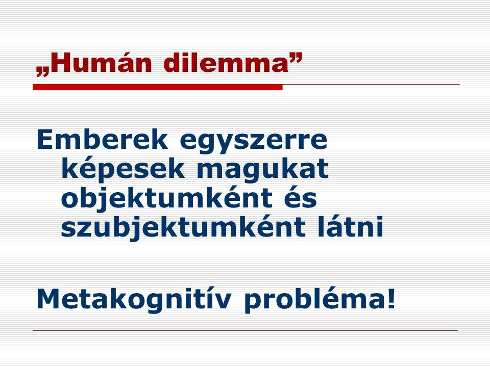 """""""Humán dilemma"""" Emberek egyszerre képesek magukat objektumként és szubjektumként látni Metakognitív probléma!"""