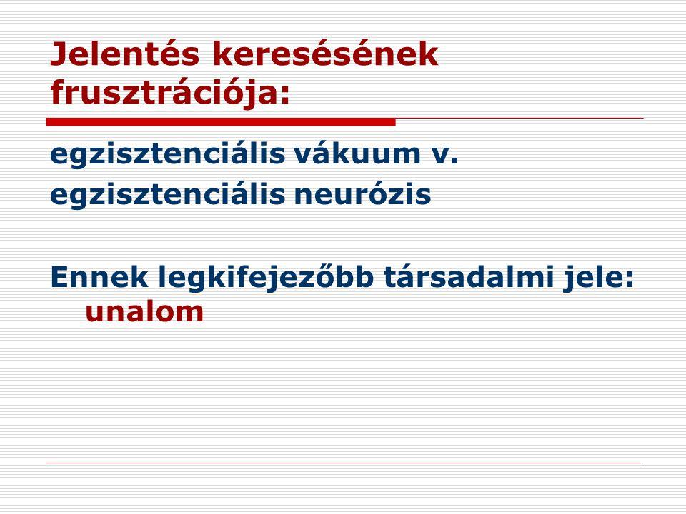 Jelentés keresésének frusztrációja: egzisztenciális vákuum v. egzisztenciális neurózis Ennek legkifejezőbb társadalmi jele: unalom