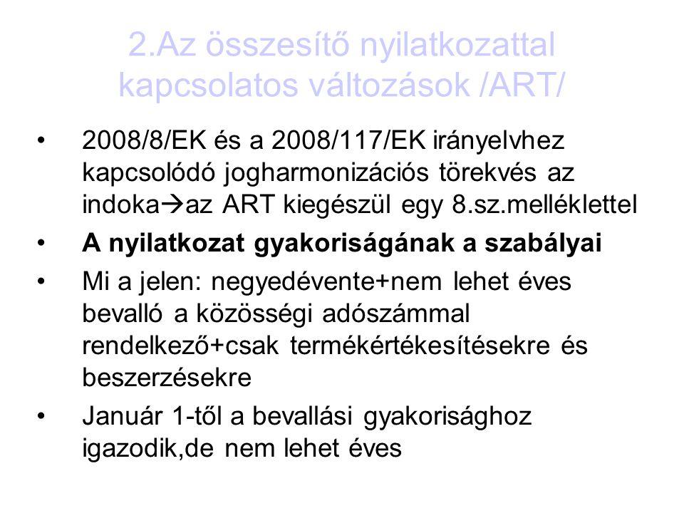 2.Az összesítő nyilatkozattal kapcsolatos változások /ART/ 2008/8/EK és a 2008/117/EK irányelvhez kapcsolódó jogharmonizációs törekvés az indoka  az ART kiegészül egy 8.sz.melléklettel A nyilatkozat gyakoriságának a szabályai Mi a jelen: negyedévente+nem lehet éves bevalló a közösségi adószámmal rendelkező+csak termékértékesítésekre és beszerzésekre Január 1-től a bevallási gyakorisághoz igazodik,de nem lehet éves