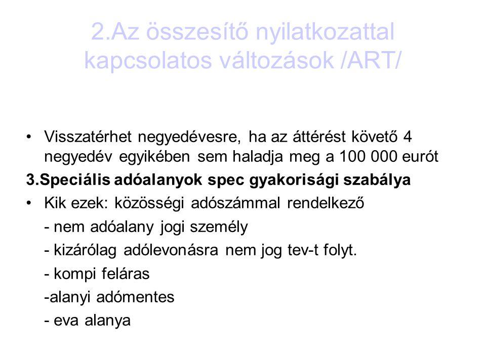 2.Az összesítő nyilatkozattal kapcsolatos változások /ART/ Visszatérhet negyedévesre, ha az áttérést követő 4 negyedév egyikében sem haladja meg a 100 000 eurót 3.Speciális adóalanyok spec gyakorisági szabálya Kik ezek: közösségi adószámmal rendelkező - nem adóalany jogi személy - kizárólag adólevonásra nem jog tev-t folyt.