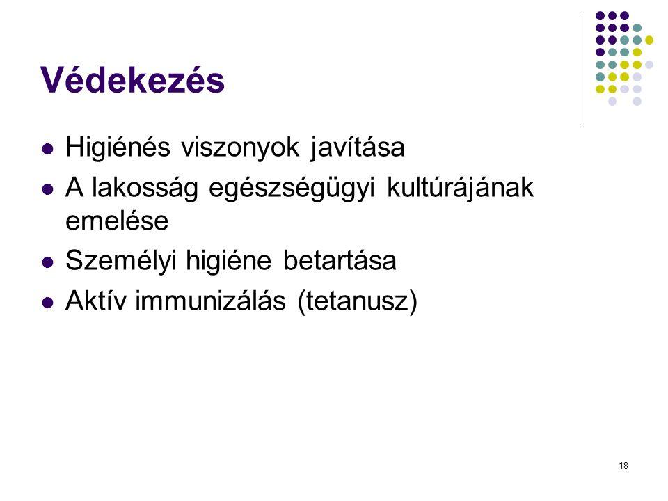 18 Védekezés Higiénés viszonyok javítása A lakosság egészségügyi kultúrájának emelése Személyi higiéne betartása Aktív immunizálás (tetanusz)