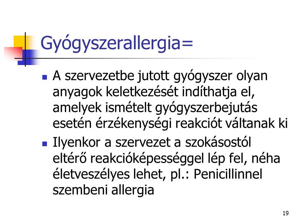 19 Gyógyszerallergia= A szervezetbe jutott gyógyszer olyan anyagok keletkezését indíthatja el, amelyek ismételt gyógyszerbejutás esetén érzékenységi r