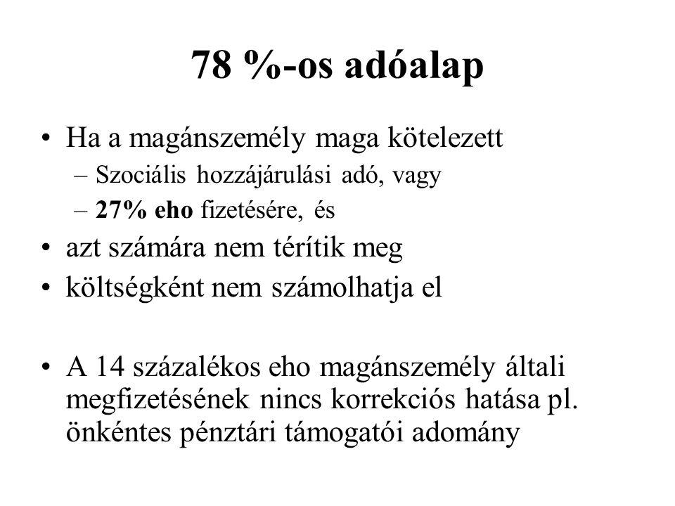 78 %-os adóalap Ha a magánszemély maga kötelezett –Szociális hozzájárulási adó, vagy –27% eho fizetésére, és azt számára nem térítik meg költségként n