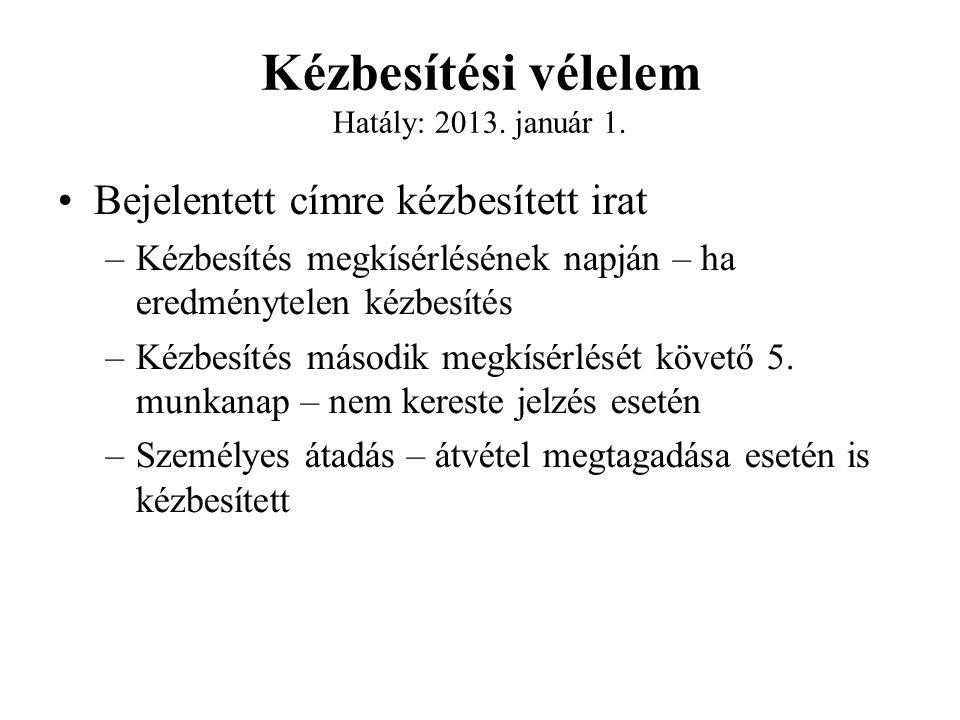 Kézbesítési vélelem Hatály: 2013. január 1. Bejelentett címre kézbesített irat –Kézbesítés megkísérlésének napján – ha eredménytelen kézbesítés –Kézbe