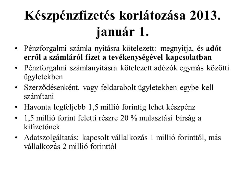 Készpénzfizetés korlátozása 2013. január 1. Pénzforgalmi számla nyitásra kötelezett: megnyitja, és adót erről a számláról fizet a tevékenységével kapc