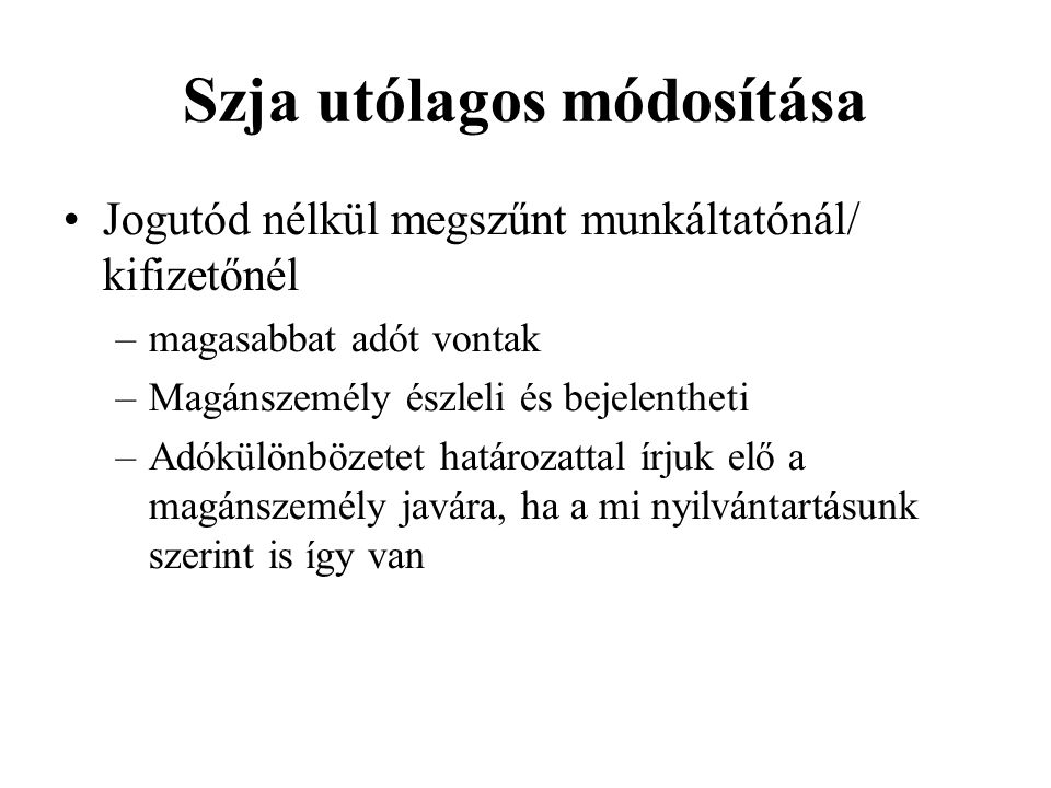 Szja utólagos módosítása Jogutód nélkül megszűnt munkáltatónál/ kifizetőnél –magasabbat adót vontak –Magánszemély észleli és bejelentheti –Adókülönböz