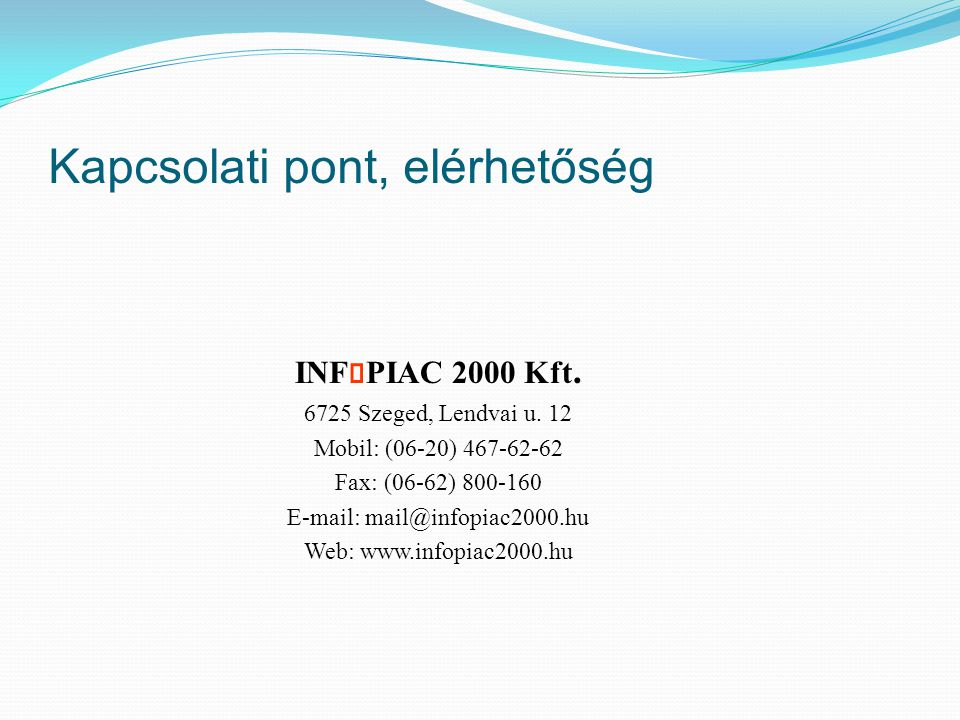 Kapcsolati pont, elérhetőség INF PIAC 2000 Kft. 6725 Szeged, Lendvai u. 12 Mobil: (06-20) 467-62-62 Fax: (06-62) 800-160 E-mail: mail@infopiac2000.hu