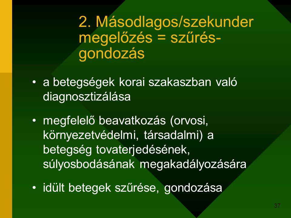 37 2. Másodlagos/szekunder megelőzés = szűrés- gondozás a betegségek korai szakaszban való diagnosztizálása megfelelő beavatkozás (orvosi, környezetvé