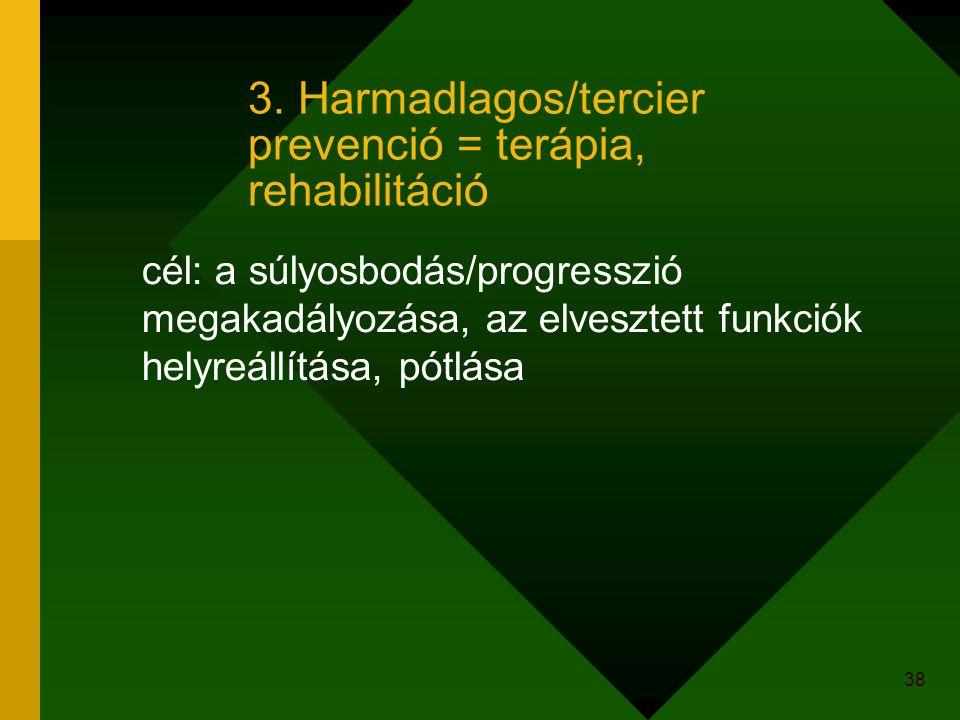 38 3. Harmadlagos/tercier prevenció = terápia, rehabilitáció cél: a súlyosbodás/progresszió megakadályozása, az elvesztett funkciók helyreállítása, pó