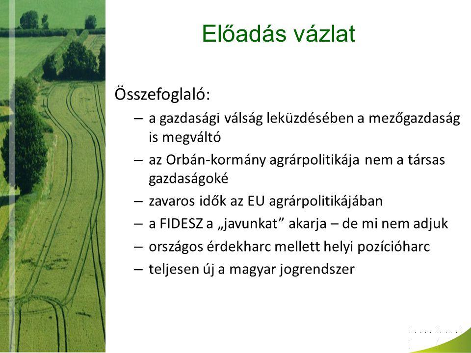 """Előadás vázlat Összefoglaló: – a gazdasági válság leküzdésében a mezőgazdaság is megváltó – az Orbán-kormány agrárpolitikája nem a társas gazdaságoké – zavaros idők az EU agrárpolitikájában – a FIDESZ a """"javunkat akarja – de mi nem adjuk – országos érdekharc mellett helyi pozícióharc – teljesen új a magyar jogrendszer"""