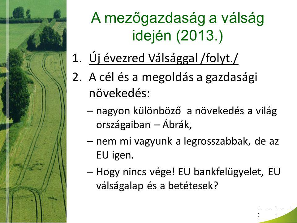 A mezőgazdaság a válság idején (2013.) 1.Új évezred Válsággal /folyt./ 2.A cél és a megoldás a gazdasági növekedés: – nagyon különböző a növekedés a világ országaiban – Ábrák, – nem mi vagyunk a legrosszabbak, de az EU igen.