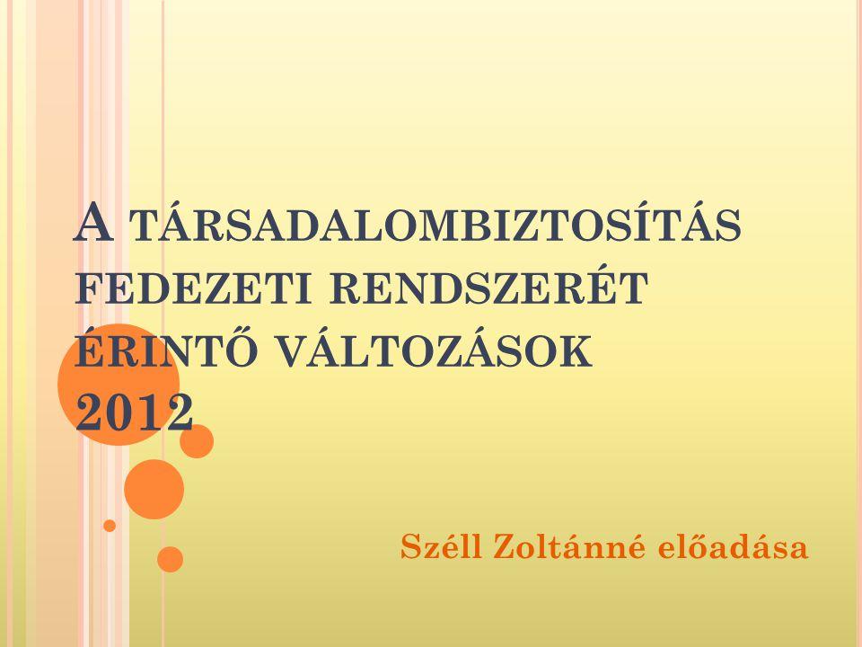 A TÁRSADALOMBIZTOSÍTÁS FEDEZETI RENDSZERÉT ÉRINTŐ VÁLTOZÁSOK 2012 Széll Zoltánné előadása