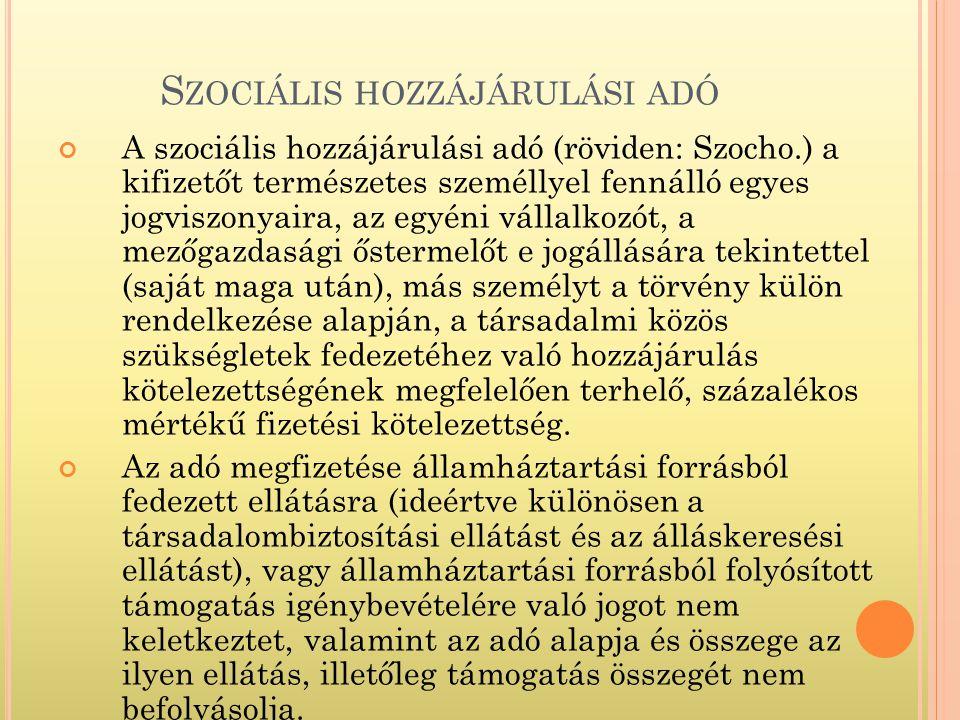 A szociális hozzájárulási adó (röviden: Szocho.) a kifizetőt természetes személlyel fennálló egyes jogviszonyaira, az egyéni vállalkozót, a mezőgazdasági őstermelőt e jogállására tekintettel (saját maga után), más személyt a törvény külön rendelkezése alapján, a társadalmi közös szükségletek fedezetéhez való hozzájárulás kötelezettségének megfelelően terhelő, százalékos mértékű fizetési kötelezettség.