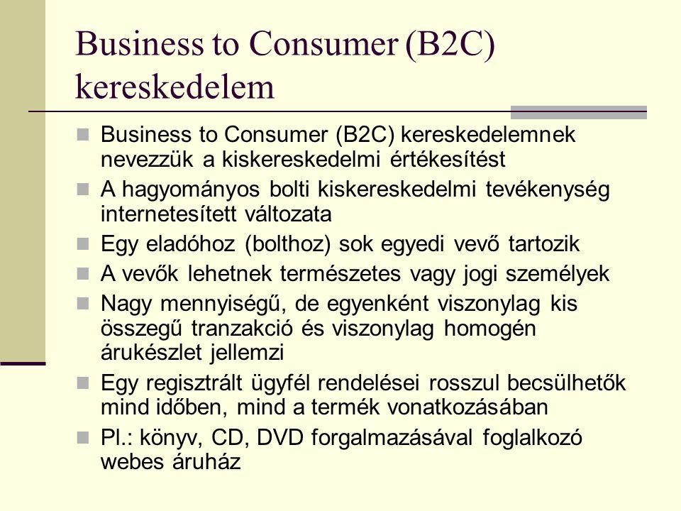 Business to Consumer (B2C) kereskedelem Business to Consumer (B2C) kereskedelemnek nevezzük a kiskereskedelmi értékesítést A hagyományos bolti kiskereskedelmi tevékenység internetesített változata Egy eladóhoz (bolthoz) sok egyedi vevő tartozik A vevők lehetnek természetes vagy jogi személyek Nagy mennyiségű, de egyenként viszonylag kis összegű tranzakció és viszonylag homogén árukészlet jellemzi Egy regisztrált ügyfél rendelései rosszul becsülhetők mind időben, mind a termék vonatkozásában Pl.: könyv, CD, DVD forgalmazásával foglalkozó webes áruház