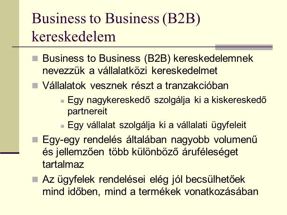 Business to Business (B2B) kereskedelem Business to Business (B2B) kereskedelemnek nevezzük a vállalatközi kereskedelmet Vállalatok vesznek részt a tranzakcióban Egy nagykereskedő szolgálja ki a kiskereskedő partnereit Egy vállalat szolgálja ki a vállalati ügyfeleit Egy-egy rendelés általában nagyobb volumenű és jellemzően több különböző áruféleséget tartalmaz Az ügyfelek rendelései elég jól becsülhetőek mind időben, mind a termékek vonatkozásában