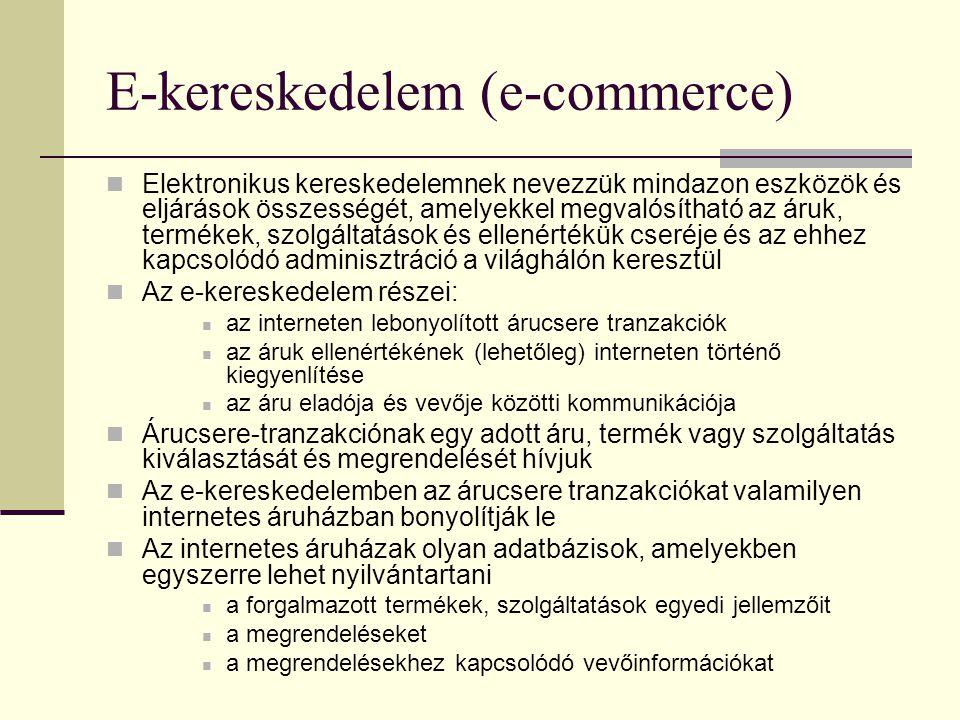 E-kereskedelem (e-commerce) Elektronikus kereskedelemnek nevezzük mindazon eszközök és eljárások összességét, amelyekkel megvalósítható az áruk, termékek, szolgáltatások és ellenértékük cseréje és az ehhez kapcsolódó adminisztráció a világhálón keresztül Az e-kereskedelem részei: az interneten lebonyolított árucsere tranzakciók az áruk ellenértékének (lehetőleg) interneten történő kiegyenlítése az áru eladója és vevője közötti kommunikációja Árucsere-tranzakciónak egy adott áru, termék vagy szolgáltatás kiválasztását és megrendelését hívjuk Az e-kereskedelemben az árucsere tranzakciókat valamilyen internetes áruházban bonyolítják le Az internetes áruházak olyan adatbázisok, amelyekben egyszerre lehet nyilvántartani a forgalmazott termékek, szolgáltatások egyedi jellemzőit a megrendeléseket a megrendelésekhez kapcsolódó vevőinformációkat