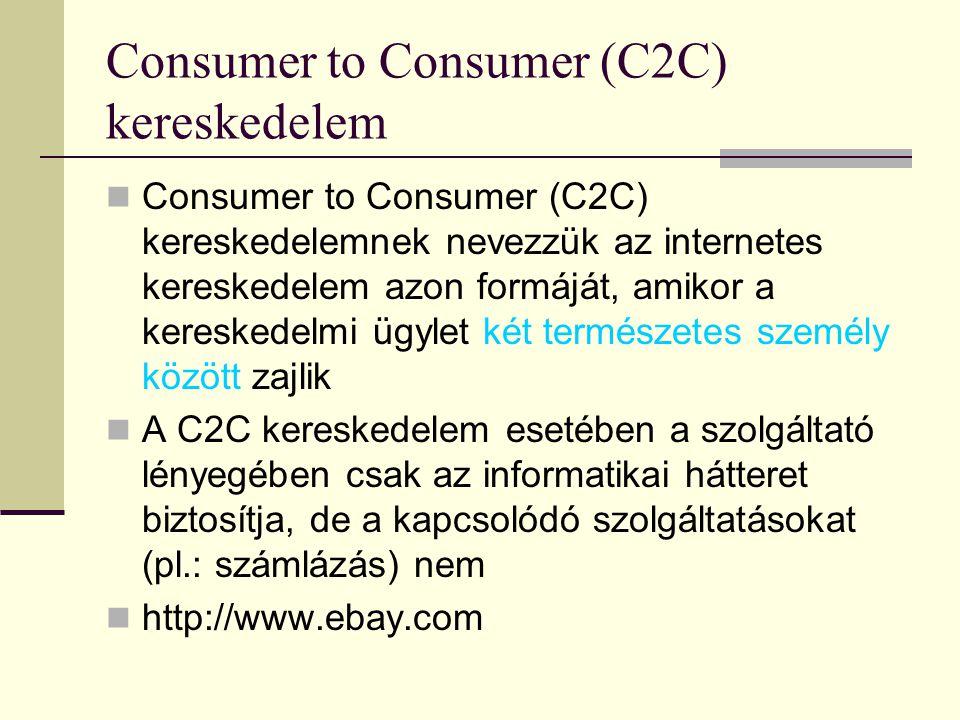 Consumer to Consumer (C2C) kereskedelem Consumer to Consumer (C2C) kereskedelemnek nevezzük az internetes kereskedelem azon formáját, amikor a kereskedelmi ügylet két természetes személy között zajlik A C2C kereskedelem esetében a szolgáltató lényegében csak az informatikai hátteret biztosítja, de a kapcsolódó szolgáltatásokat (pl.: számlázás) nem http://www.ebay.com
