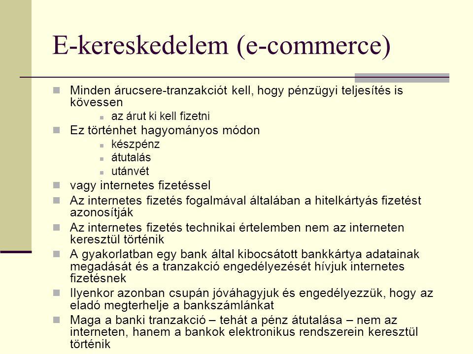 E-kereskedelem (e-commerce) Minden árucsere-tranzakciót kell, hogy pénzügyi teljesítés is kövessen az árut ki kell fizetni Ez történhet hagyományos módon készpénz átutalás utánvét vagy internetes fizetéssel Az internetes fizetés fogalmával általában a hitelkártyás fizetést azonosítják Az internetes fizetés technikai értelemben nem az interneten keresztül történik A gyakorlatban egy bank által kibocsátott bankkártya adatainak megadását és a tranzakció engedélyezését hívjuk internetes fizetésnek Ilyenkor azonban csupán jóváhagyjuk és engedélyezzük, hogy az eladó megterhelje a bankszámlánkat Maga a banki tranzakció – tehát a pénz átutalása – nem az interneten, hanem a bankok elektronikus rendszerein keresztül történik